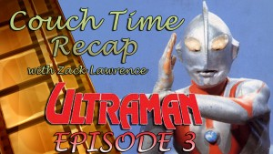 Couch Time Recap with Zack Lawrence - Ultraman Episode 3