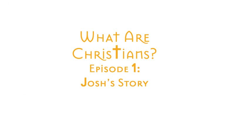 What Are Christians? Episode One: Josh's Story by Zack Lawrence